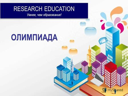 RESEARCH EDUCATION Умнее, чем образование! RESEARCH EDUCATION Умнее, чем образование! ОЛИМПИАДА.