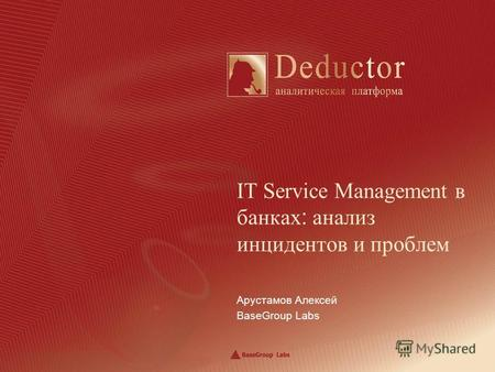 Арустамов Алексей BaseGroup Labs IT Service Management в банках : анализ инцидентов и проблем.