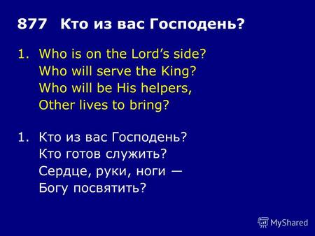 1.Who is on the Lords side? Who will serve the King? Who will be His helpers, Other lives to bring? 877Кто из вас Господень? 1.Кто из вас Господень? Кто.