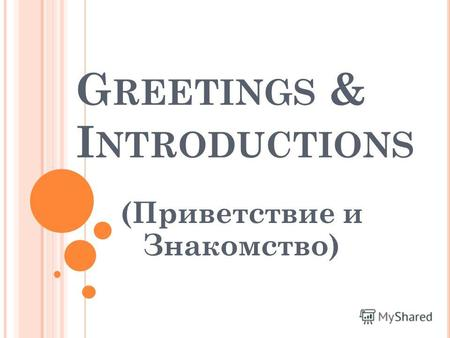 G REETINGS & I NTRODUCTIONS (Приветствие и Знакомство)