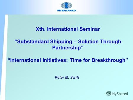 Xth. International Seminar Substandard Shipping – Solution Through Partnership International Initiatives: Time for Breakthrough Peter M. Swift.