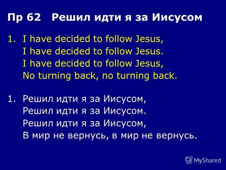 1.I have decided to follow Jesus, I have decided to follow Jesus. I have decided to follow Jesus, No turning back, no turning back. Пр 62 Решил идти я.