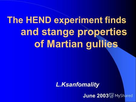 L.Ksanfomality June 2003 The HEND experiment finds and stange properties of Martian gullies.