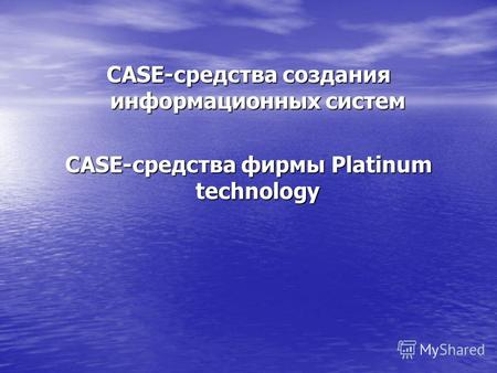 CASE-средства создания информационных систем CASE-средства фирмы Platinum technology.