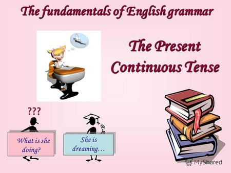 The fundamentals of English grammar The Present Continuous Tense What is she doing? She is dreaming… ???
