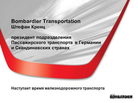 Bombardier Transportation Штефан Кренц президент подразделения Пассажирского транспорта в Германии и Скандинавских странах Наступает время железнодорожного.