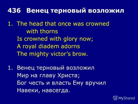 1.The head that once was crowned with thorns Is crowned with glory now; A royal diadem adorns The mighty victors brow. 436Венец терновый возложил 1.Венец.