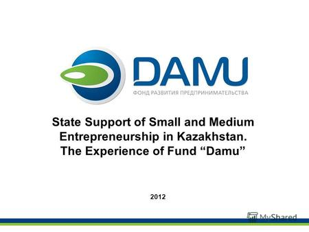 State Support of Small and Medium Entrepreneurship in Kazakhstan. The Experience of Fund Damu 2012.