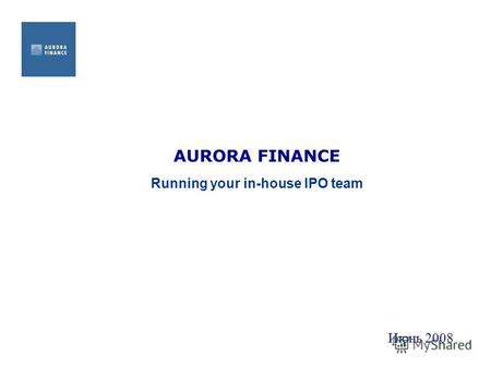 AURORA FINANCE Running your in-house IPO team Июнь 2008.