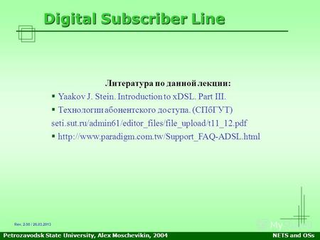 Petrozavodsk State University, Alex Moschevikin, 2004NETS and OSs Digital Subscriber Line Литература по данной лекции: Yaakov J. Stein. Introduction to.