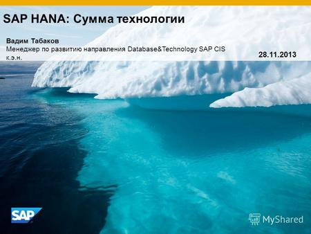 SAP HANA: Сумма технологии 28.11.2013 Вадим Табаков Менеджер по развитию направления Database&Technology SAP CIS к.э.н.