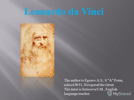 Leonardo da Vinci The author is Egorov A.S., 8 A Form, school 31, Novgorod the Great. The tutor is Sotscova S.M., English language teacher.