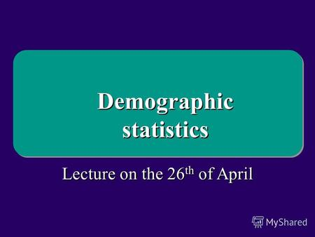 Lecture on the 26 th of April Demographic statistics Demographic statistics.