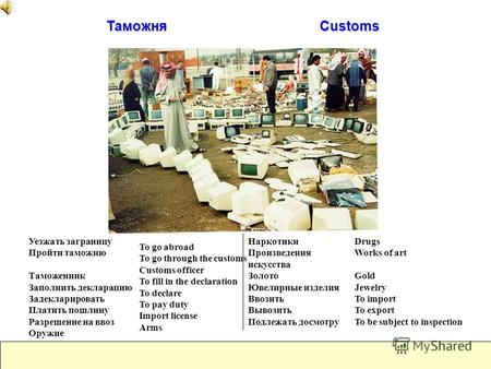 Таможня Customs To go abroad To go through the customs Customs officer To fill in the declaration To declare To pay duty Import license Arms Уезжать заграницу.