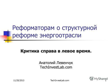 11/28/2013TechInvestLab.com1 Реформаторам о структурной реформе энергоотрасли Критика справа в левое время. Анатолий Левенчук TechInvestLab.com.