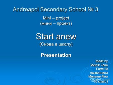 Andreapol Secondary School 3 Mini – project (мини – проект) Start anew (Снова в школу) Presentation Made by Made by Melnik Yana Melnik Yana Form 10 Form.