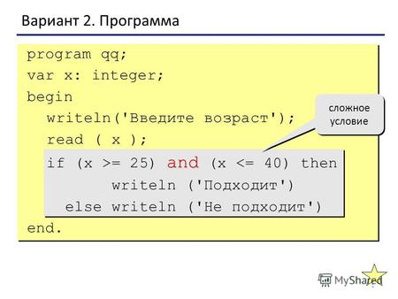 1 Вариант 2. Программа сложное условие program qq; var x: integer; begin writeln('Введите возраст'); read ( x ); and if (x >= 25) and (x = = равно не равно.