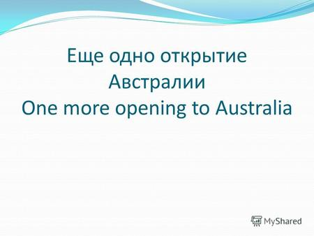 Еще одно открытие Австралии One more opening to Australia.