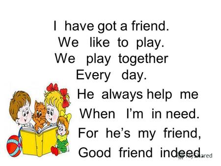 I have got a friend. We like to play. We play together Every day. He always help me When Im in need. For hes my friend, Good friend indeed.