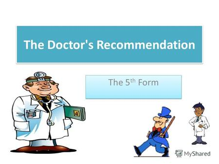 The Doctor's Recommendation The 5 th Form. Match the words and word combinations 1.to examine 2.to listen to lungs and heart 3.to feel the pulse and blood.