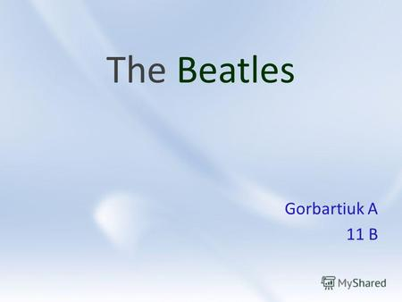 The Beatles Gorbartiuk A 11 B. The Beatles John Lennon Paul McCartney George Harrison Ringo Starr.