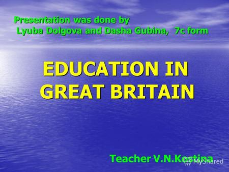 Presentation was done by Lyuba Dolgova and Dasha Gubina, 7с form EDUCATION IN GREAT BRITAIN EDUCATION IN GREAT BRITAIN Teacher V.N.Kostina.