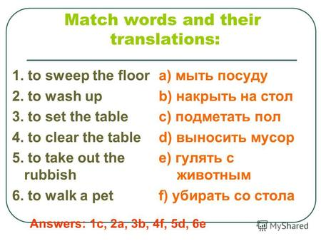 Match words and their translations: 1. to sweep the floor 2. to wash up 3. to set the table 4. to clear the table 5. to take out the rubbish 6. to walk.