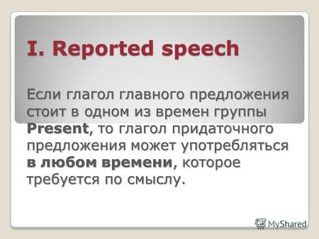 I. Reported speech I. Reported speech Если глагол главного предложения стоит в одном из времен группы Present, то глагол придаточного предложения может.