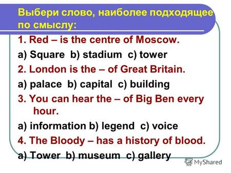 Выбери слово, наиболее подходящее по смыслу: 1. Red – is the centre of Moscow. a) Square b) stadium c) tower 2. London is the – of Great Britain. a) palace.