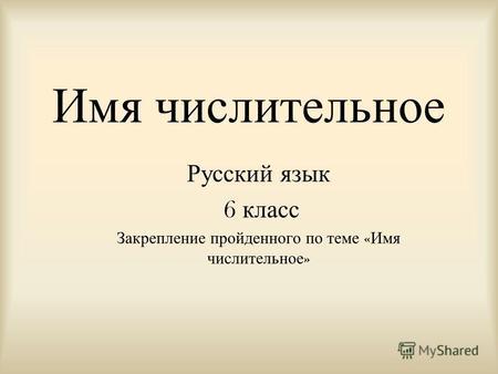 Презентация на тему Урок практикум по теме Имя числительное  Имя числительное Русский язык 6 класс Закрепление пройденного по теме Имя числительное