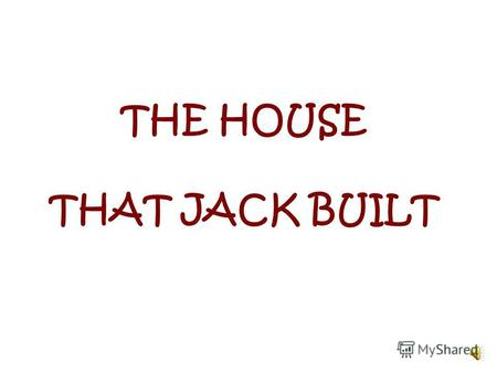 THE HOUSE THAT JACK BUILT This is the house That Jack built.