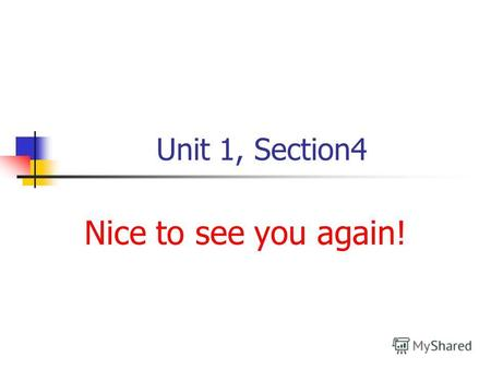 Unit 1, Section4 Nice to see you again!. Look at the sounds and name the words with them [ t ] [ k ] [ i ] [ f ] [ h ] [ ŋ ] [ e ]