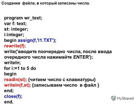 Program wr_text; var f: text; st: integer; i:integer; begin assign(f,'l1.TXT'); rewrite(f); write('вводите поочередно числа, после ввода очередного числа.