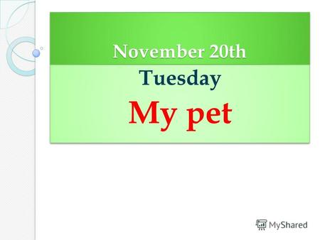 November 20th Tuesday My pet Tuesday My pet. Tell about your family My name is ______________________ I am ____________________________ I have got _______________________.
