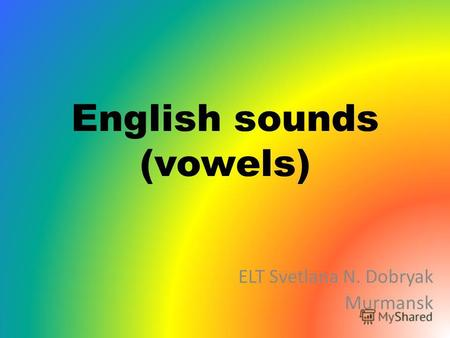 English sounds (vowels) ELT Svetlana N. Dobryak Murmansk.