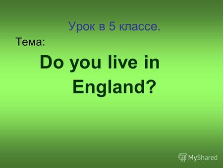 Урок в 5 классе. Тема: Do you live in England?. In England there is a Queen, her name is Elizabeth II. Does Elizabeth II live in London? Does she like.