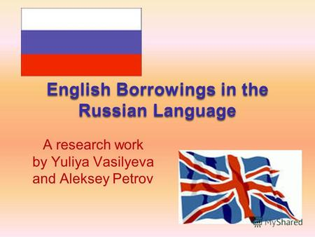 English Borrowings in the Russian Language A research work by Yuliya Vasilyeva and Aleksey Petrov.