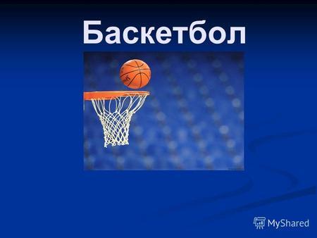 Презентация на тему Баскетбол Коротко о главном История  Баскетбол Правила игры 1 тайм2 тайм 1 четверть 10 минут 2 четверть 10 минут 3 четверть