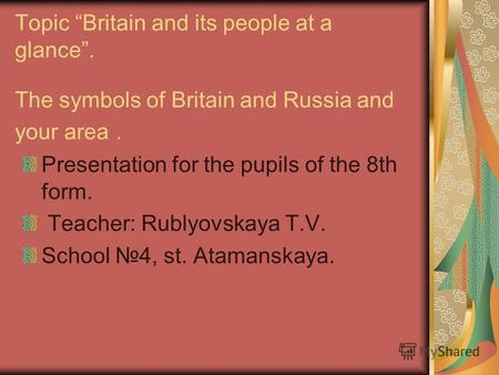 Topic Britain and its people at a glance. The symbols of Britain and Russia and your area. Presentation for the pupils of the 8th form. Teacher: Rublyovskaya.