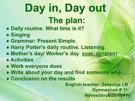 Day in, Day out The plan: Daily routine. What time is it? Singing Grammar: Present Simple. Harry Potters daily routine. Listening. Mothers day/ Workers.