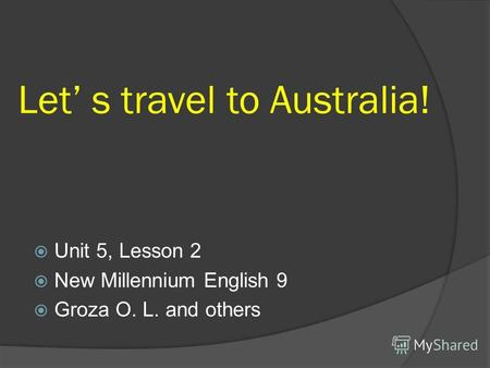 Let s travel to Australia! Unit 5, Lesson 2 New Millennium English 9 Groza O. L. and others.
