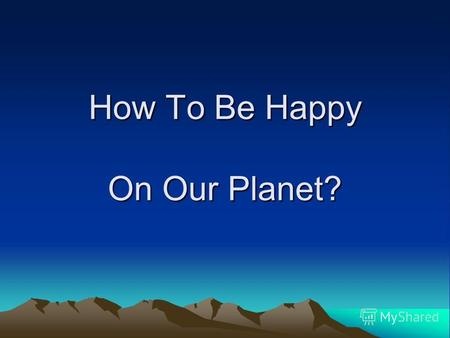 How To Be Happy On Our Planet?. The Earth Is Our Home The earth is a garden, Its a beautiful place For all living creatures, For all the human race. Helping.