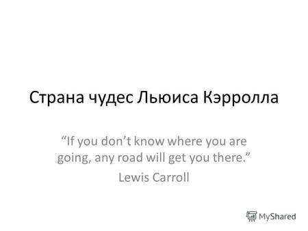 Страна чудес Льюиса Кэрролла If you dont know where you are going, any road will get you there. Lewis Carroll.