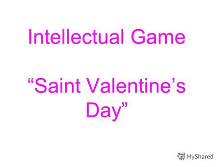 Intellectual Game Saint Valentines Day. Saint Valentines Day Tomorrow is Saint Valentines Day All in the morning betime, And I a maid at your window To.