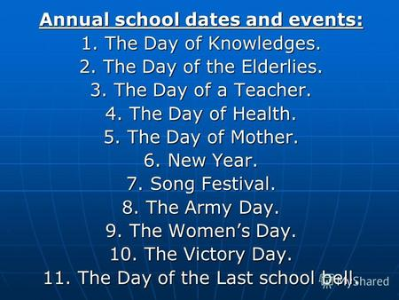 Annual school dates and events: 1. The Day of Knowledges. 2. The Day of the Elderlies. 3. The Day of a Teacher. 4. The Day of Health. 5. The Day of Mother.