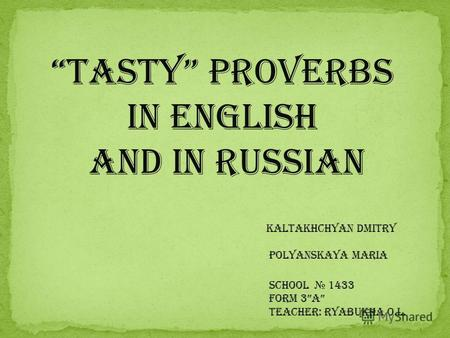 Tasty Proverbs in English and in Russian Kaltakhchyan Dmitry Polyanskaya Maria School 1433 Form 3A Teacher: Ryabukha O.L.