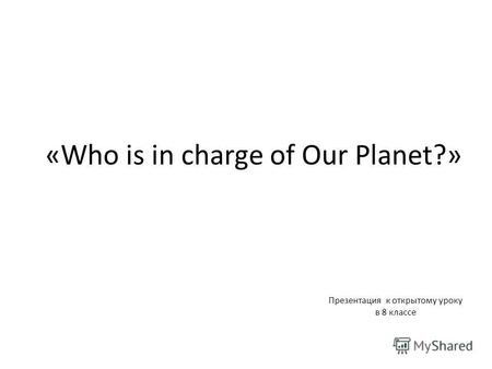 «Who is in charge of Our Planet?» Презентация к открытому уроку в 8 классе.