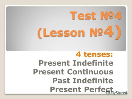 Test 4 (Lesson 4) 4 tenses: Present Indefinite Present Continuous Past Indefinite Present Perfect.