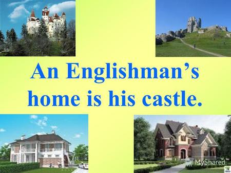 An Englishmans home is his castle.. Proverbs. East or West home is best. (В гостях хорошо, а дома лучше). There is no place like home. (Нет лучше места,