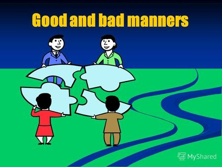 Good and bad manners. Read the words manners, customs, habits, manners, customs, habits, polite, politeness, impolite, rude, polite, politeness, impolite,